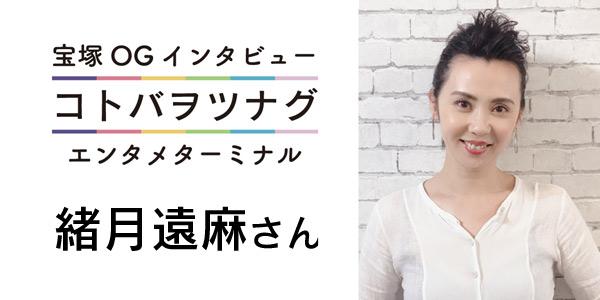 宝塚OGインタビュー『コトバヲツナグ』緒月遠麻さん